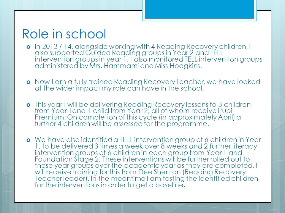 Role in school  In 2013 / 14, alongside working with 4 Reading Recovery children, I also supported Guided Reading groups in Year 2 and TELL intervent