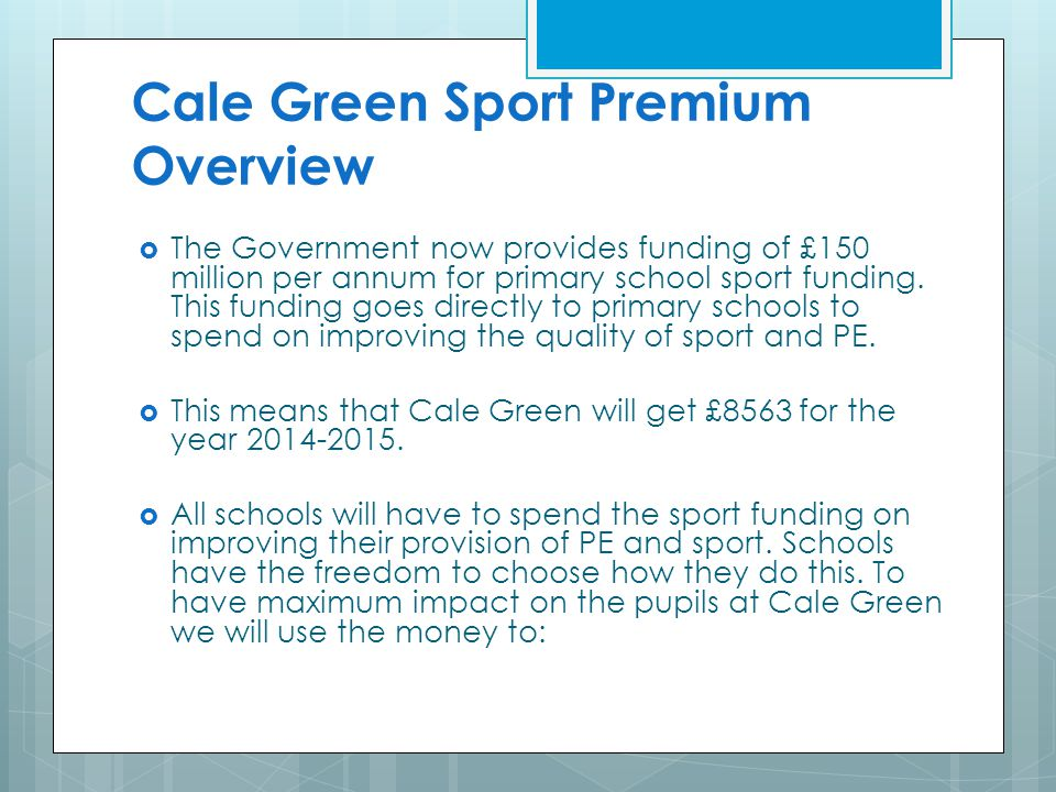 Cale Green Sport Premium Overview  The Government now provides funding of £150 million per annum for primary school sport funding. This funding goes