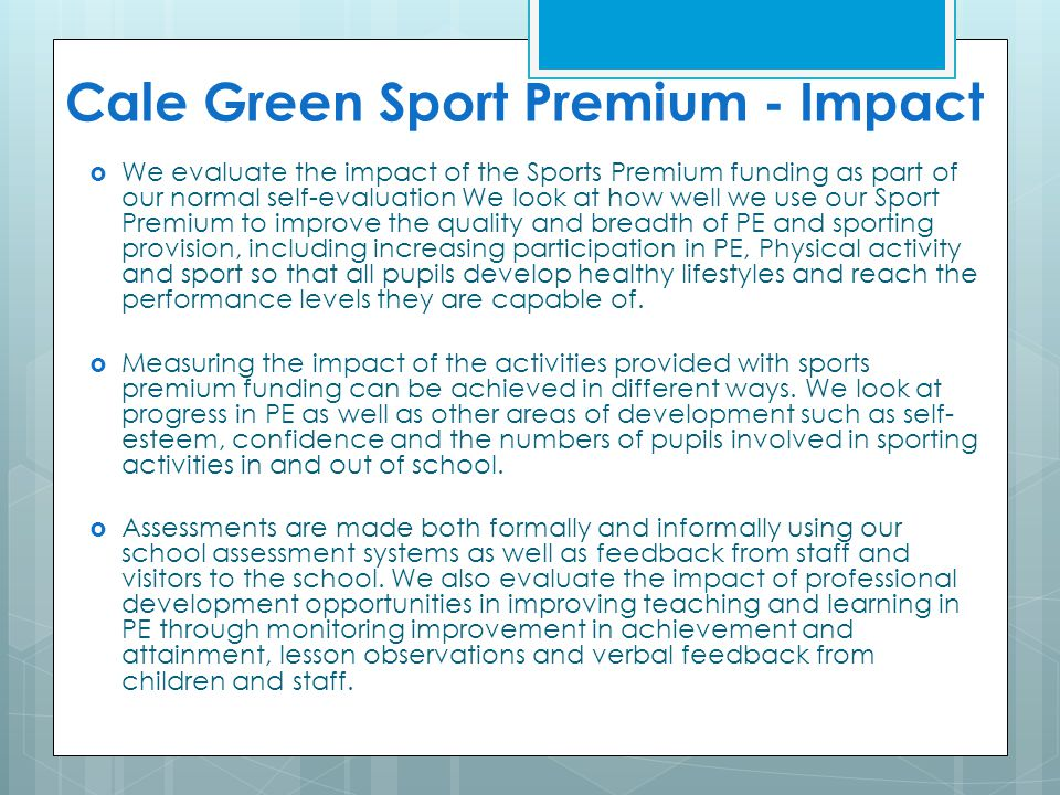 Cale Green Sport Premium - Impact  We evaluate the impact of the Sports Premium funding as part of our normal self-evaluation We look at how well we