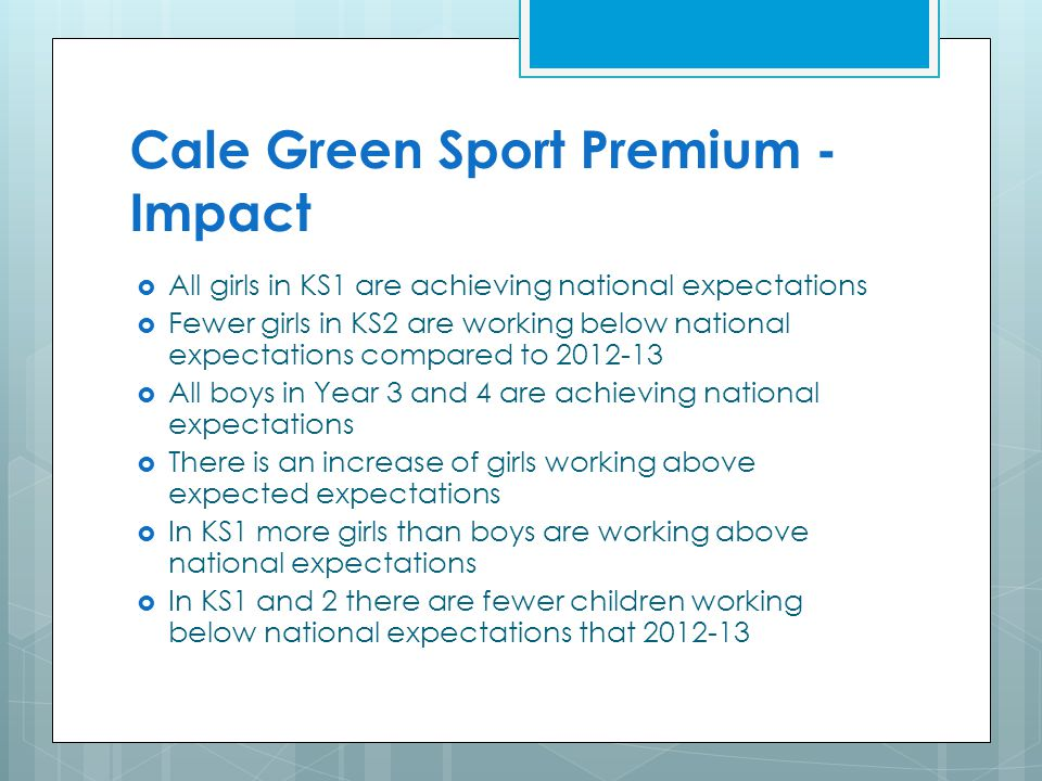Cale Green Sport Premium - Impact  All girls in KS1 are achieving national expectations  Fewer girls in KS2 are working below national expectations