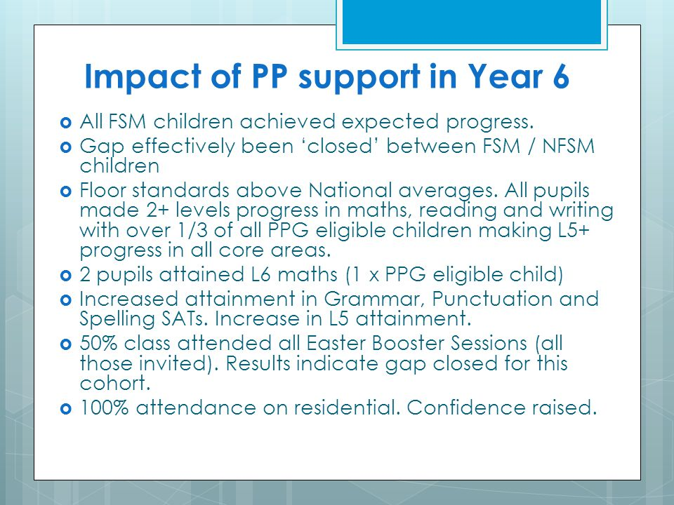Impact of PP support in Year 6  All FSM children achieved expected progress.  Gap effectively been 'closed' between FSM / NFSM children  Floor stan