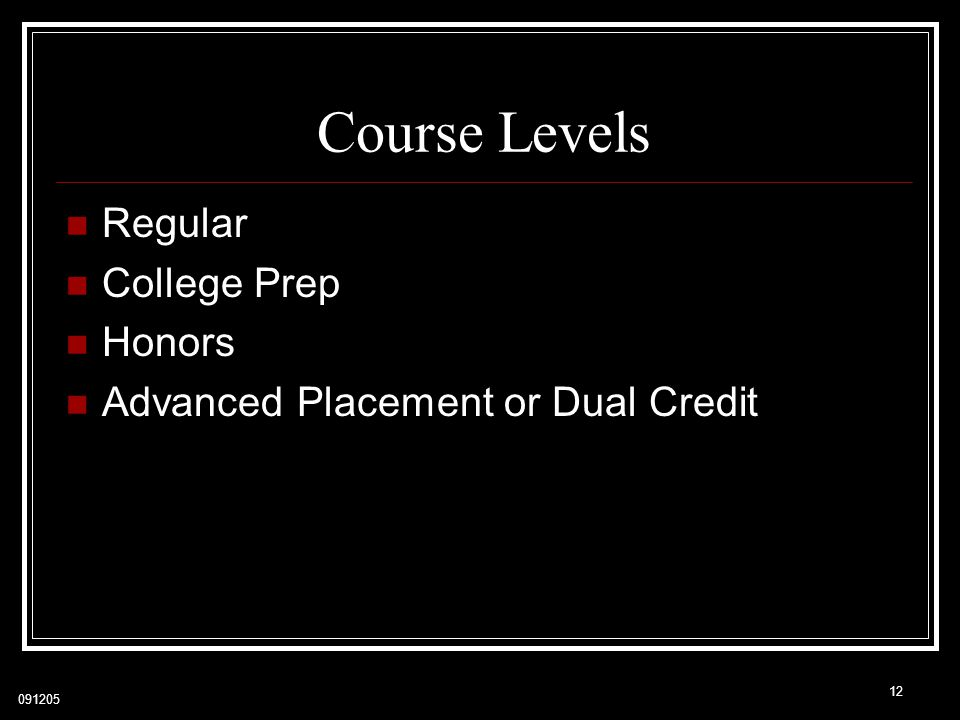 091205 Course Levels Regular College Prep Honors Advanced Placement or Dual Credit 12