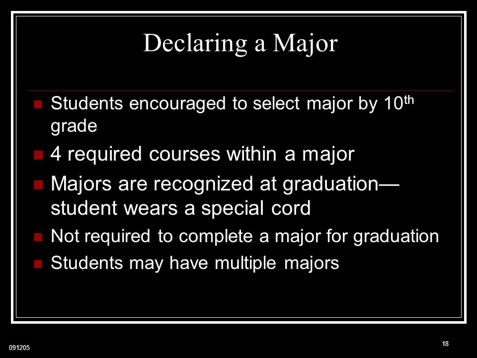 091205 18 Declaring a Major Students encouraged to select major by 10 th grade 4 required courses within a major Majors are recognized at graduation— student wears a special cord Not required to complete a major for graduation Students may have multiple majors
