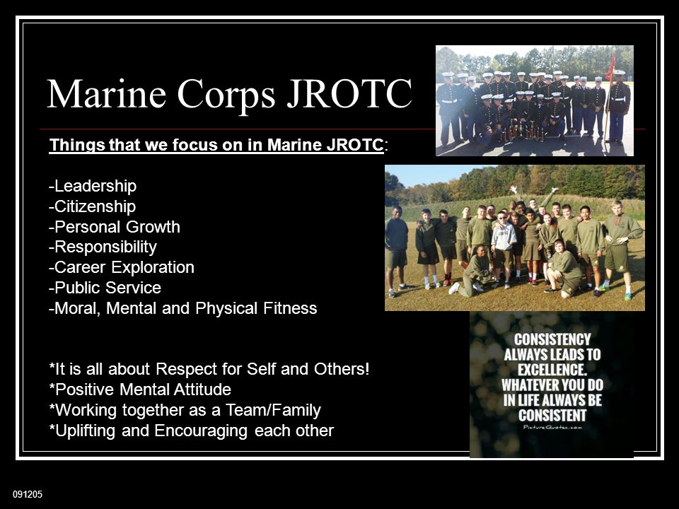 091205 Marine Corps JROTC Things that we focus on in Marine JROTC: -Leadership -Citizenship -Personal Growth -Responsibility -Career Exploration -Public Service -Moral, Mental and Physical Fitness *It is all about Respect for Self and Others.