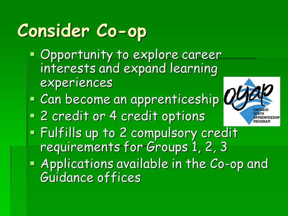 Consider Co-op  Opportunity to explore career interests and expand learning experiences  Can become an apprenticeship  2 credit or 4 credit options  Fulfills up to 2 compulsory credit requirements for Groups 1, 2, 3  Applications available in the Co-op and Guidance offices