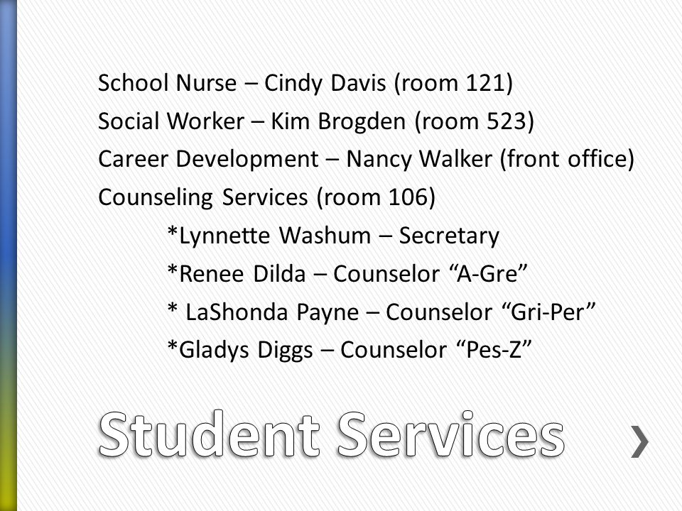 School Nurse – Cindy Davis (room 121) Social Worker – Kim Brogden (room 523) Career Development – Nancy Walker (front office) Counseling Services (room 106) *Lynnette Washum – Secretary *Renee Dilda – Counselor A-Gre * LaShonda Payne – Counselor Gri-Per *Gladys Diggs – Counselor Pes-Z
