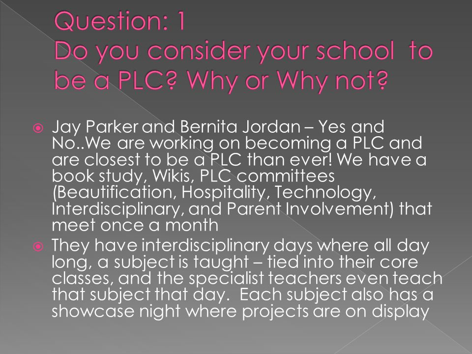  Jay Parker and Bernita Jordan – Yes and No..We are working on becoming a PLC and are closest to be a PLC than ever.