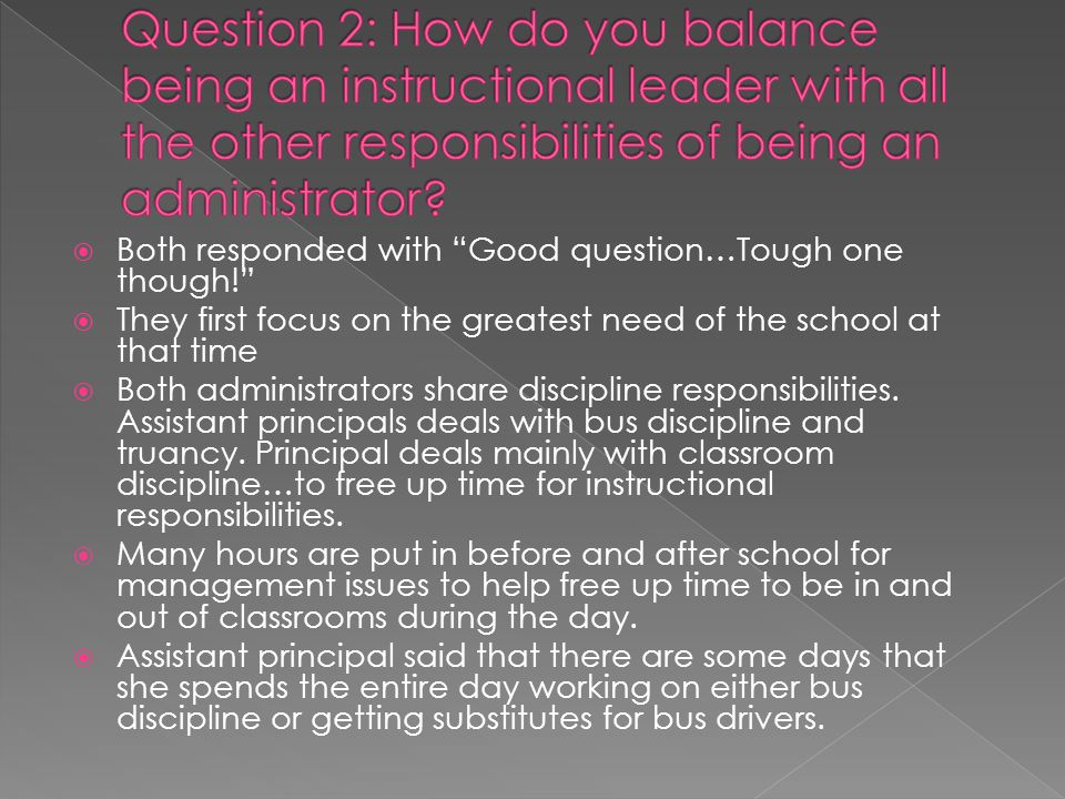  Both responded with Good question…Tough one though!  They first focus on the greatest need of the school at that time  Both administrators share discipline responsibilities.