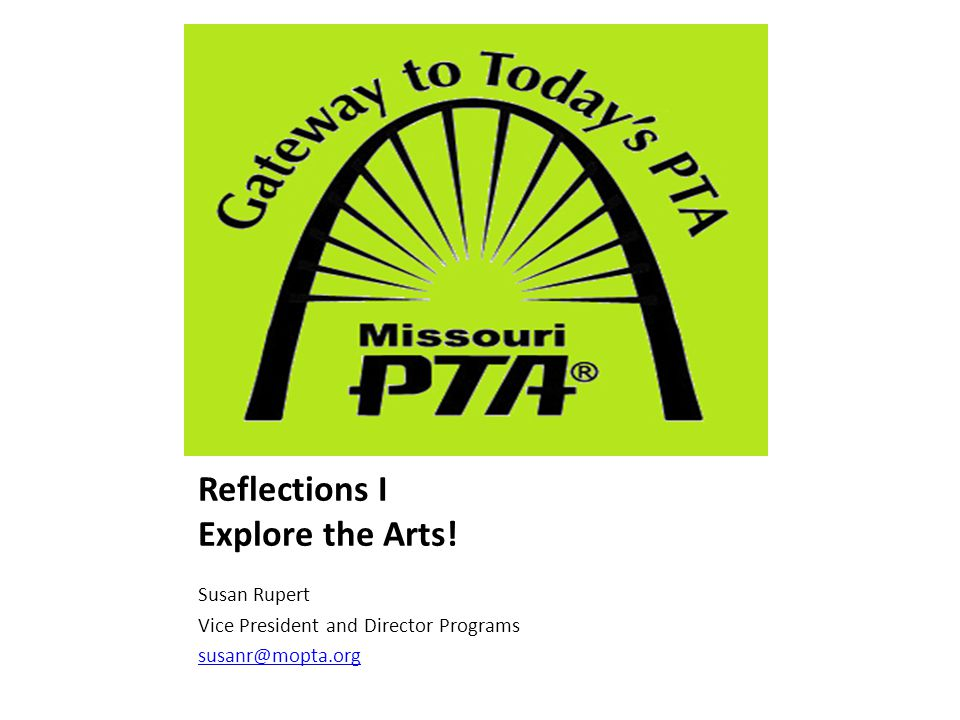 National PTA – Reflections Arts Recognition Program Started in 1969 Mary Lou Anderson Explore their talents & express themselves 10 million < participants Not a contest Theme 6 art areas Prek thru 12 grade
