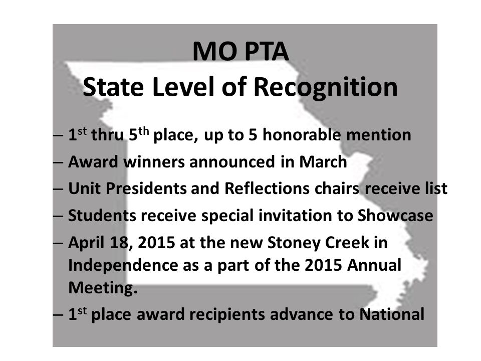 – 1 st thru 5 th place, up to 5 honorable mention – Award winners announced in March – Unit Presidents and Reflections chairs receive list – Students receive special invitation to Showcase – April 18, 2015 at the new Stoney Creek in Independence as a part of the 2015 Annual Meeting.