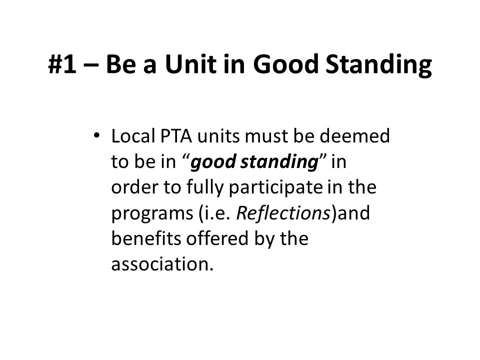 "#1 – Be a Unit in Good Standing Local PTA units must be deemed to be in ""good standing"" in order to fully participate in the programs (i.e. Reflection"
