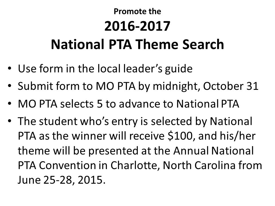 Promote the 2016-2017 National PTA Theme Search Use form in the local leader's guide Submit form to MO PTA by midnight, October 31 MO PTA selects 5 to advance to National PTA The student who's entry is selected by National PTA as the winner will receive $100, and his/her theme will be presented at the Annual National PTA Convention in Charlotte, North Carolina from June 25-28, 2015.