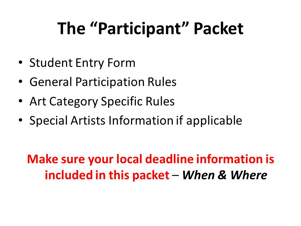 The Participant Packet Student Entry Form General Participation Rules Art Category Specific Rules Special Artists Information if applicable Make sure your local deadline information is included in this packet – When & Where