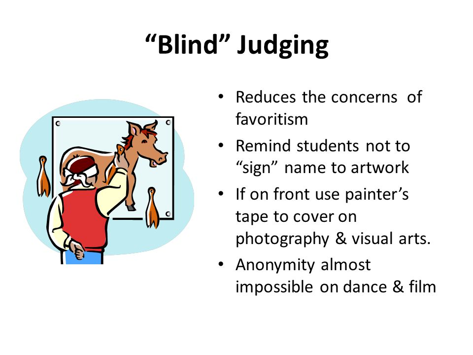 Blind Judging Reduces the concerns of favoritism Remind students not to sign name to artwork If on front use painter's tape to cover on photography & visual arts.