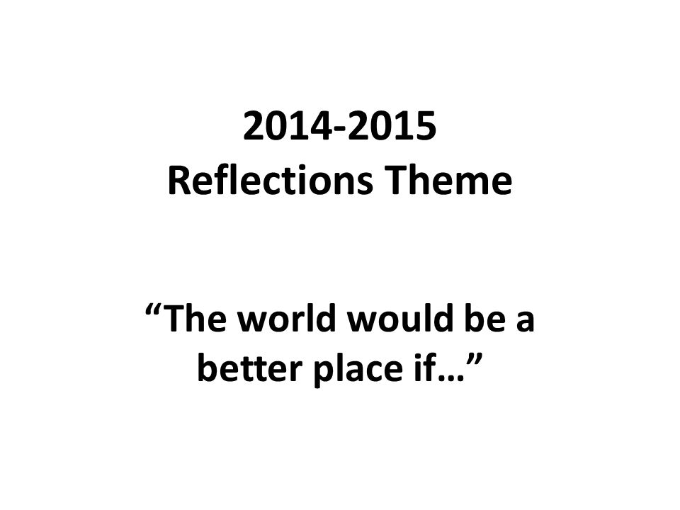 "2014-2015 Reflections Theme ""The world would be a better place if…"""