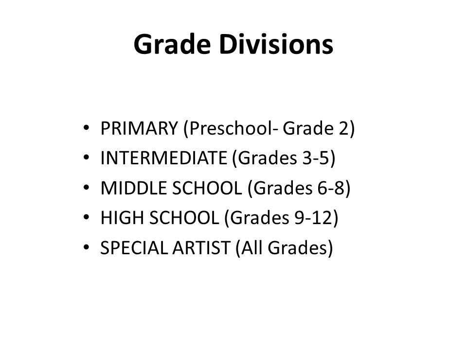 Grade Divisions PRIMARY (Preschool- Grade 2) INTERMEDIATE (Grades 3-5) MIDDLE SCHOOL (Grades 6-8) HIGH SCHOOL (Grades 9-12) SPECIAL ARTIST (All Grades)