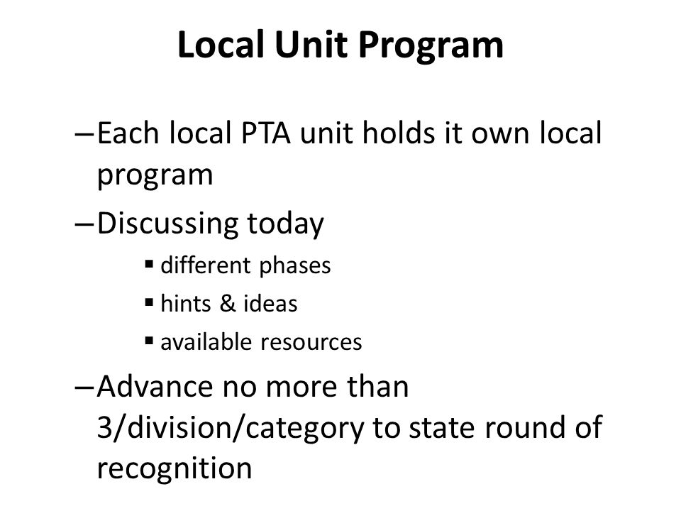 Local Unit Program – Each local PTA unit holds it own local program – Discussing today  different phases  hints & ideas  available resources – Advance no more than 3/division/category to state round of recognition