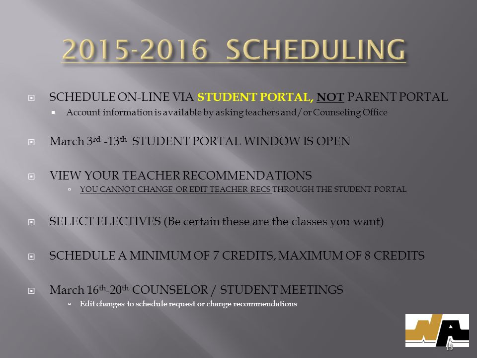  SCHEDULE ON-LINE VIA STUDENT PORTAL, NOT PARENT PORTAL  Account information is available by asking teachers and/or Counseling Office  March 3 rd -13 th STUDENT PORTAL WINDOW IS OPEN  VIEW YOUR TEACHER RECOMMENDATIONS  YOU CANNOT CHANGE OR EDIT TEACHER RECS THROUGH THE STUDENT PORTAL  SELECT ELECTIVES (Be certain these are the classes you want)  SCHEDULE A MINIMUM OF 7 CREDITS, MAXIMUM OF 8 CREDITS  March 16 th -20 th COUNSELOR / STUDENT MEETINGS  Edit changes to schedule request or change recommendations 13
