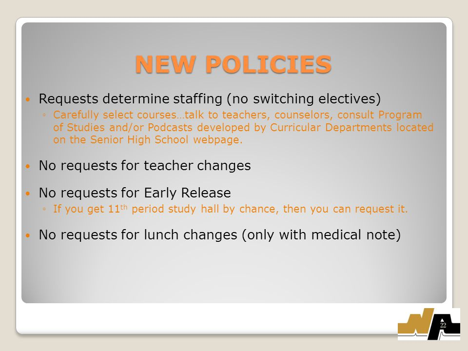 NEW POLICIES Requests determine staffing (no switching electives) ◦Carefully select courses…talk to teachers, counselors, consult Program of Studies and/or Podcasts developed by Curricular Departments located on the Senior High School webpage.