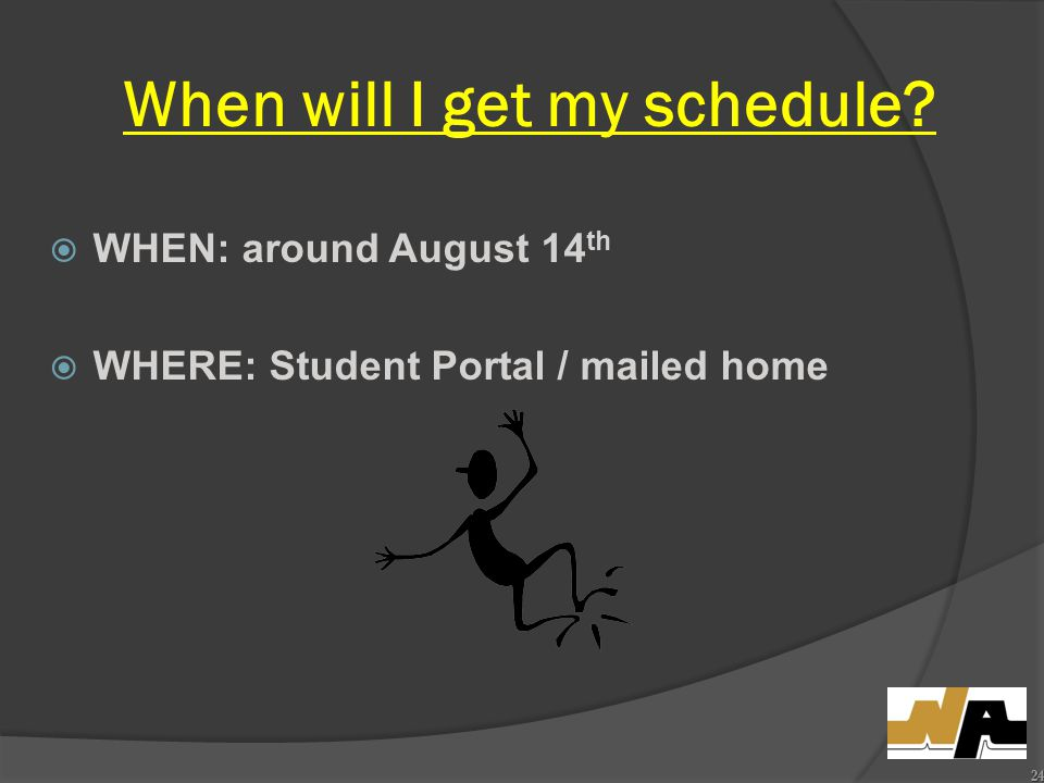 When will I get my schedule  WHEN: around August 14 th  WHERE: Student Portal / mailed home 24
