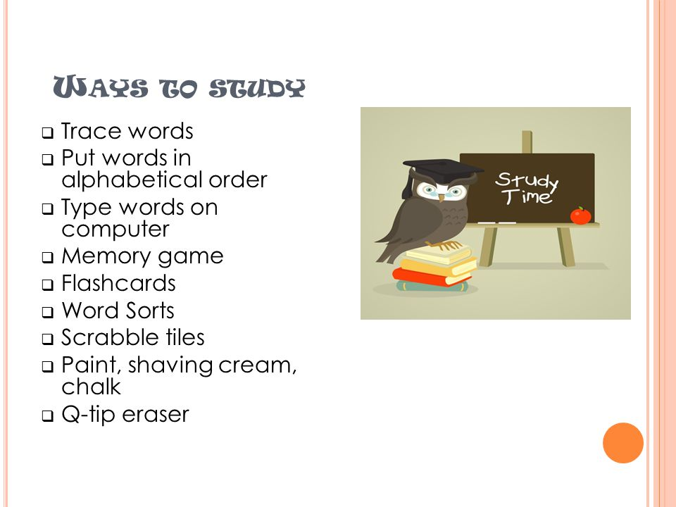 W AYS TO STUDY  Trace words  Put words in alphabetical order  Type words on computer  Memory game  Flashcards  Word Sorts  Scrabble tiles  Paint, shaving cream, chalk  Q-tip eraser
