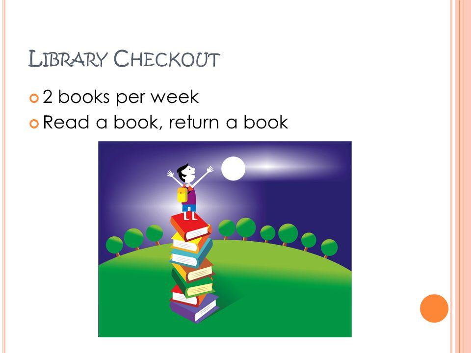 L IBRARY C HECKOUT 2 books per week Read a book, return a book