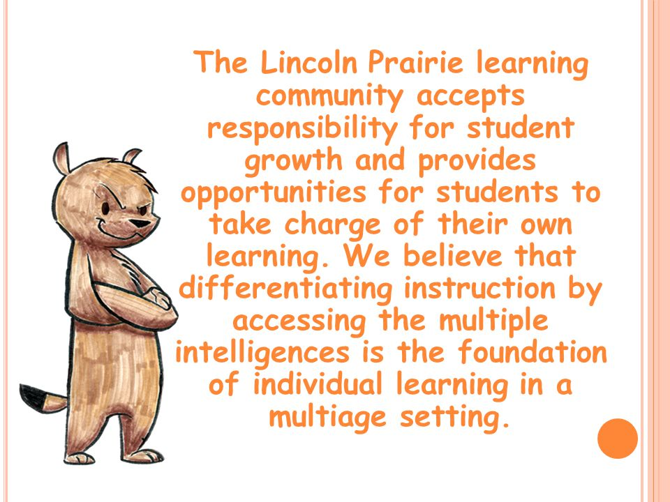 The Lincoln Prairie learning community accepts responsibility for student growth and provides opportunities for students to take charge of their own learning.