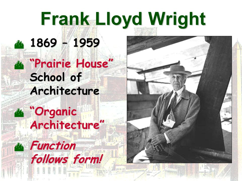 Frank Lloyd Wright  1869 – 1959  Prairie House School of Architecture  Organic Architecture  Function follows form!