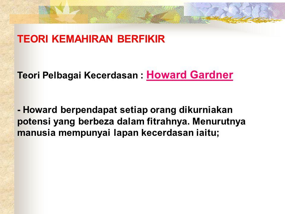 TEORI KEMAHIRAN BERFIKIR Teori Pelbagai Kecerdasan : Howard Gardner - Howard berpendapat setiap orang dikurniakan potensi yang berbeza dalam fitrahnya