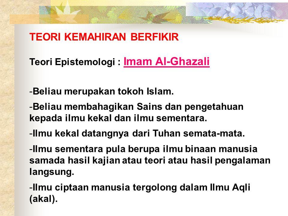 TEORI KEMAHIRAN BERFIKIR Teori Epistemologi : Imam Al-Ghazali -Beliau merupakan tokoh Islam. -Beliau membahagikan Sains dan pengetahuan kepada ilmu ke