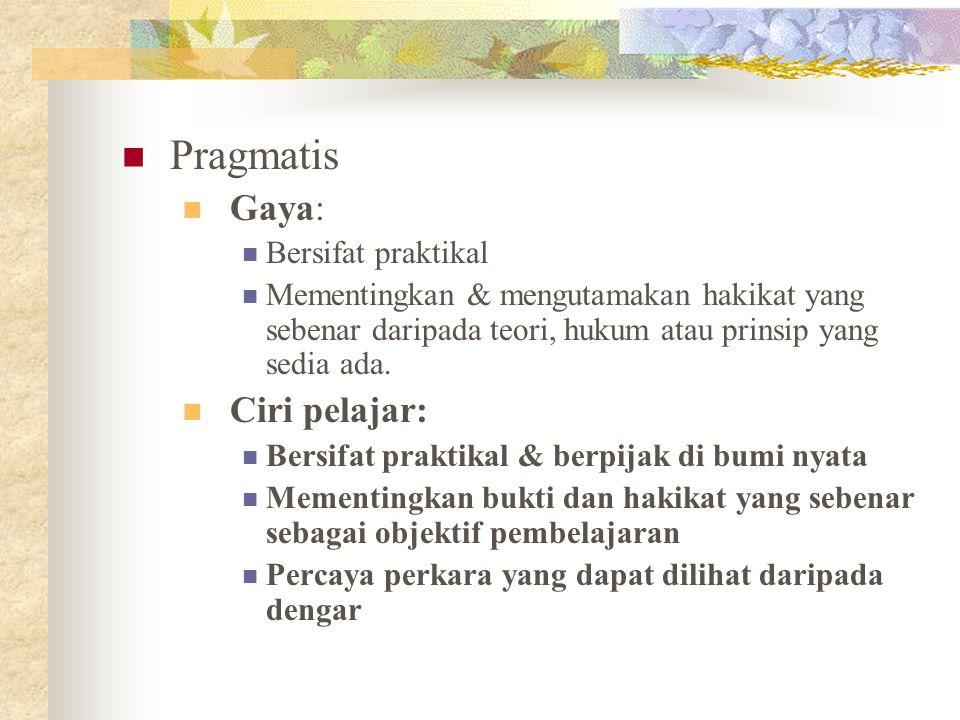 Pragmatis Gaya: Bersifat praktikal Mementingkan & mengutamakan hakikat yang sebenar daripada teori, hukum atau prinsip yang sedia ada. Ciri pelajar: B