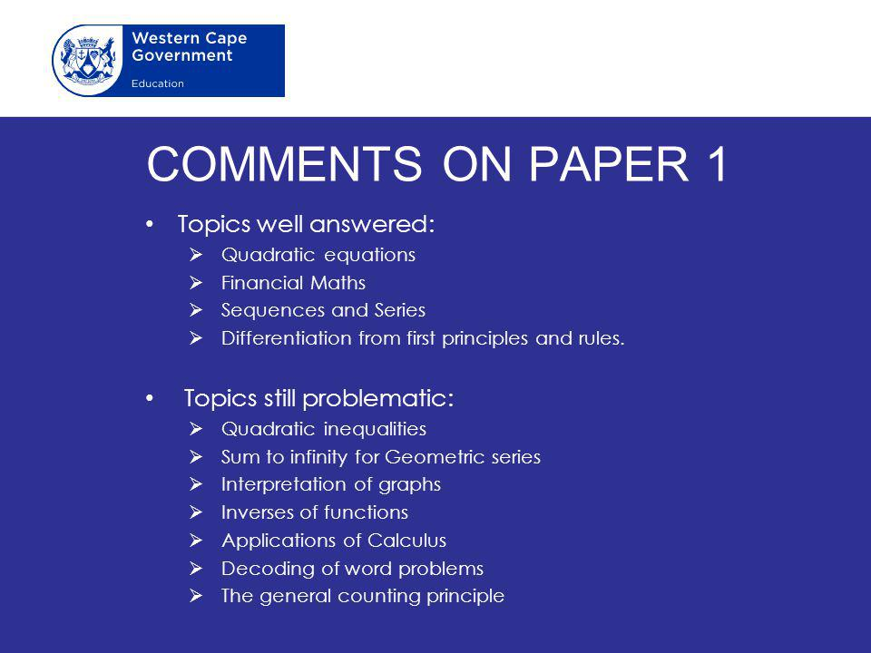 COMMENTS ON PAPER 1 Topics well answered:  Quadratic equations  Financial Maths  Sequences and Series  Differentiation from first principles and r