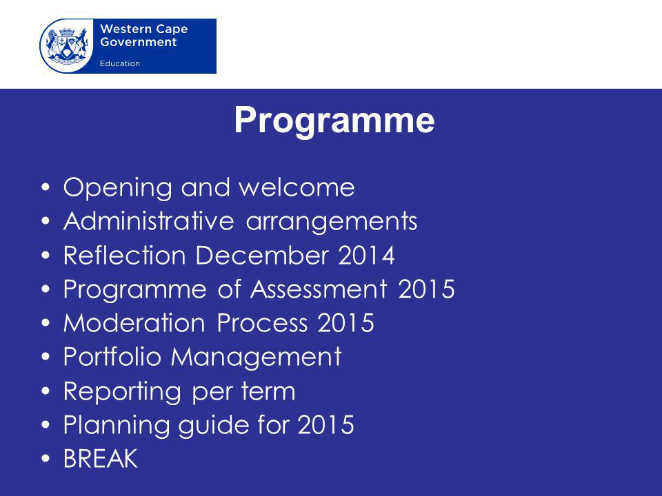 Programme Opening and welcome Administrative arrangements Reflection December 2014 Programme of Assessment 2015 Moderation Process 2015 Portfolio Management Reporting per term Planning guide for 2015 BREAK