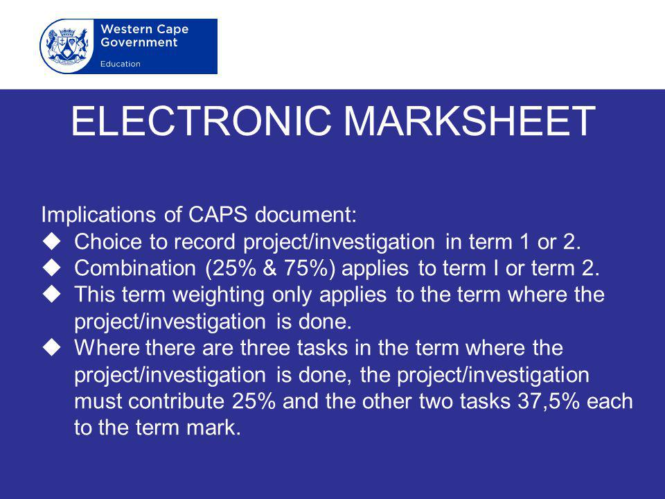 ELECTRONIC MARKSHEET Implications of CAPS document:  Choice to record project/investigation in term 1 or 2.