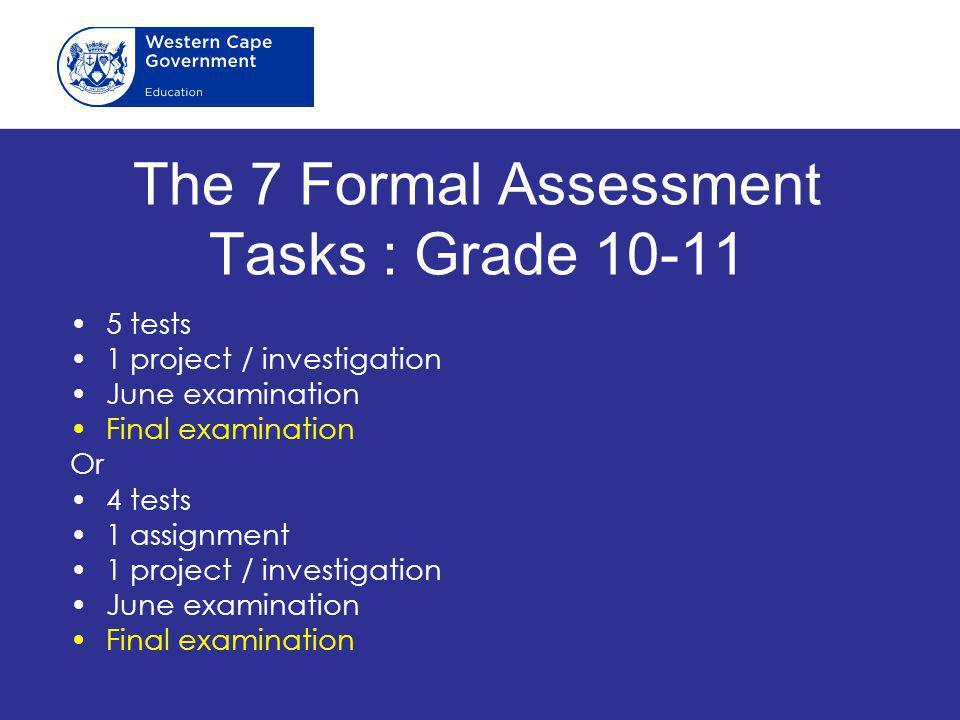 The 7 Formal Assessment Tasks : Grade 10-11 5 tests 1 project / investigation June examination Final examination Or 4 tests 1 assignment 1 project / investigation June examination Final examination