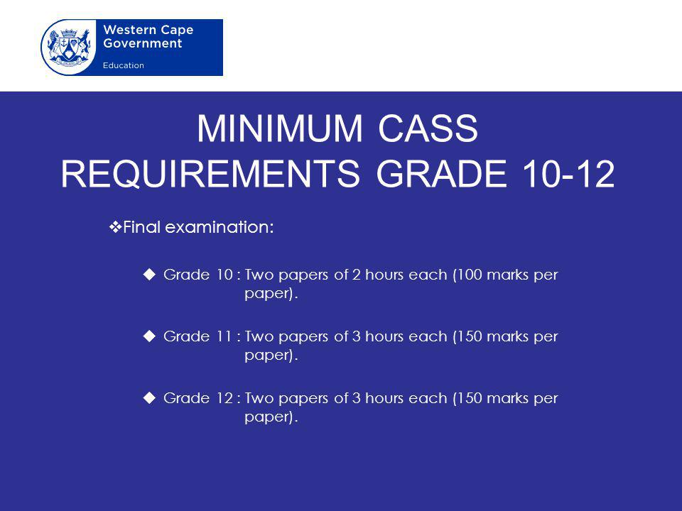 MINIMUM CASS REQUIREMENTS GRADE 10-12  Final examination:  Grade 10 : Two papers of 2 hours each (100 marks per paper).