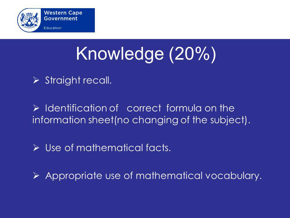Knowledge (20%)  Straight recall.  Identification of correct formula on the information sheet(no changing of the subject).  Use of mathematical fac