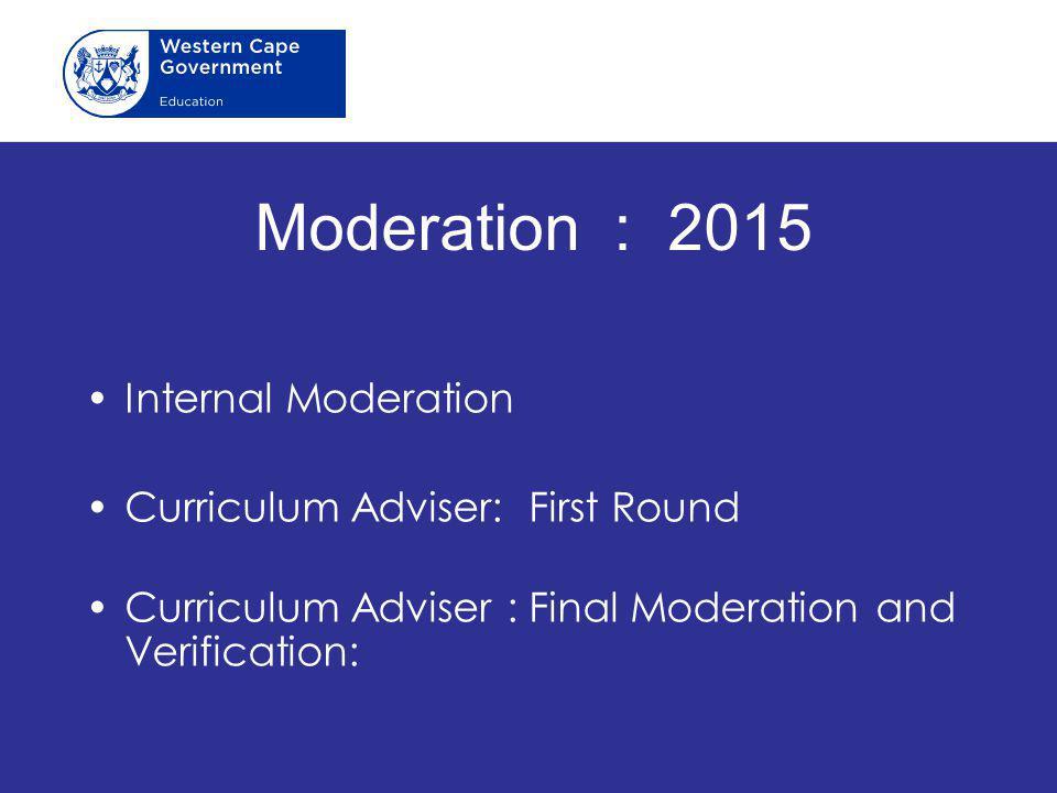 Moderation : 2015 Internal Moderation Curriculum Adviser: First Round Curriculum Adviser : Final Moderation and Verification: