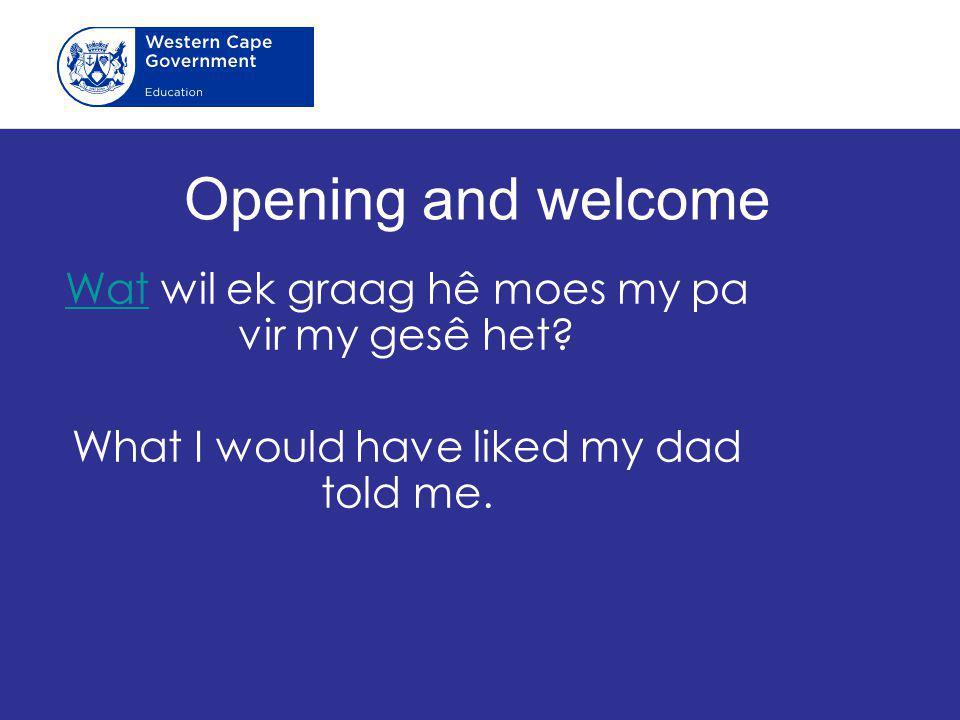 Opening and welcome WatWat wil ek graag hê moes my pa vir my gesê het? What I would have liked my dad told me.