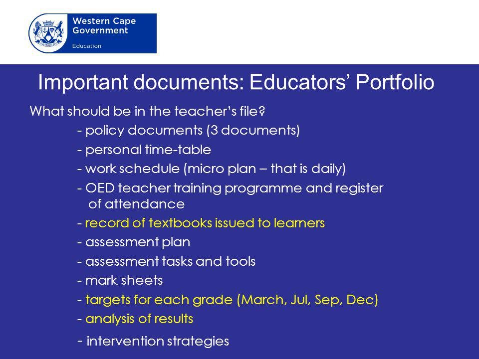 Important documents: Educators' Portfolio What should be in the teacher's file? - policy documents (3 documents) - personal time-table - work schedule