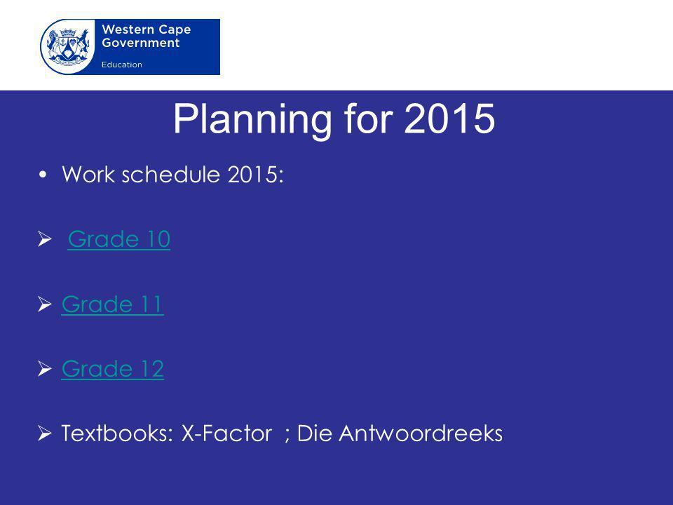 Planning for 2015 Work schedule 2015:  Grade 10Grade 10  Grade 11 Grade 11  Grade 12 Grade 12  Textbooks: X-Factor ; Die Antwoordreeks