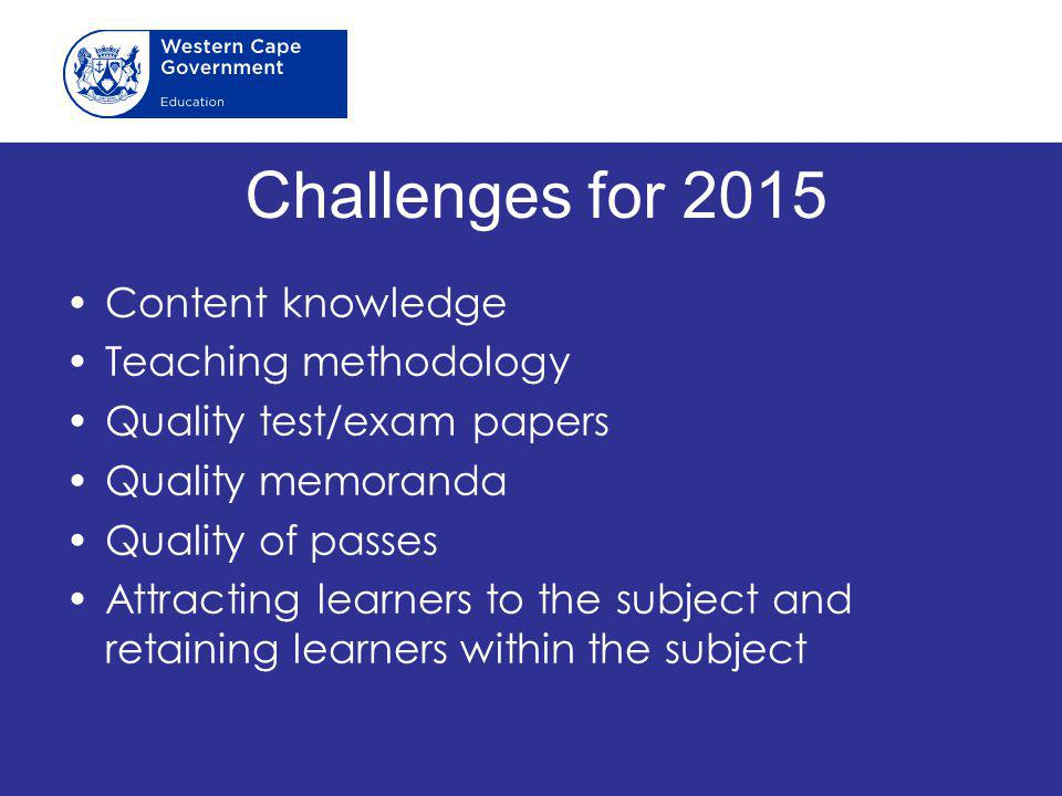 Challenges for 2015 Content knowledge Teaching methodology Quality test/exam papers Quality memoranda Quality of passes Attracting learners to the sub