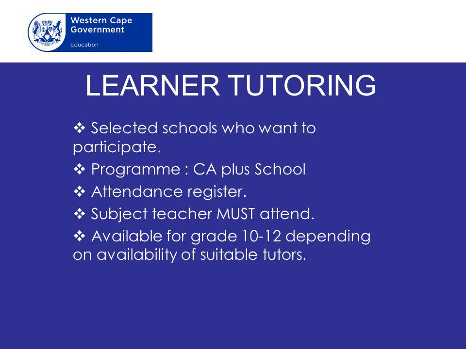 LEARNER TUTORING  Selected schools who want to participate.  Programme : CA plus School  Attendance register.  Subject teacher MUST attend.  Avai