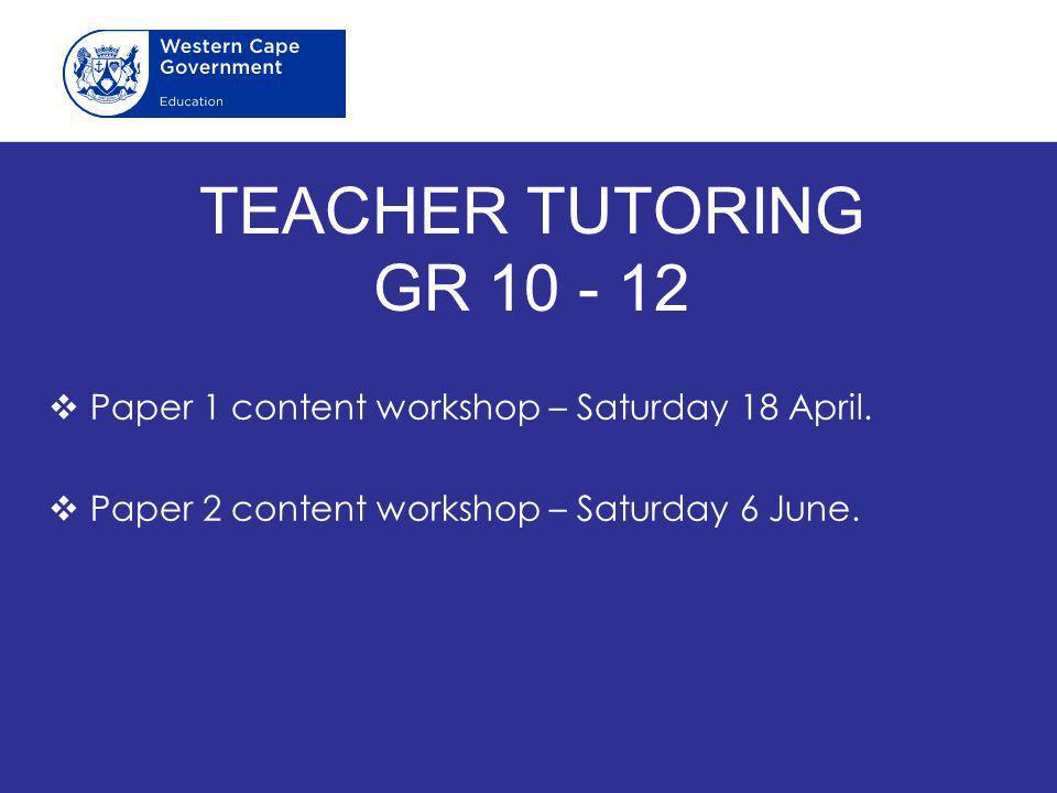 TEACHER TUTORING GR 10 - 12  Paper 1 content workshop – Saturday 18 April.  Paper 2 content workshop – Saturday 6 June.
