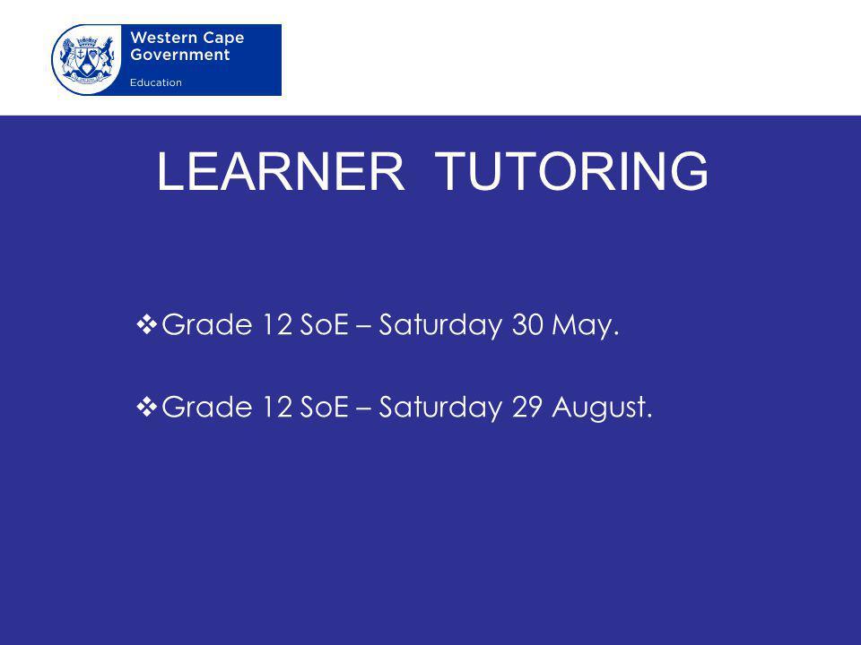LEARNER TUTORING  Grade 12 SoE – Saturday 30 May.  Grade 12 SoE – Saturday 29 August.