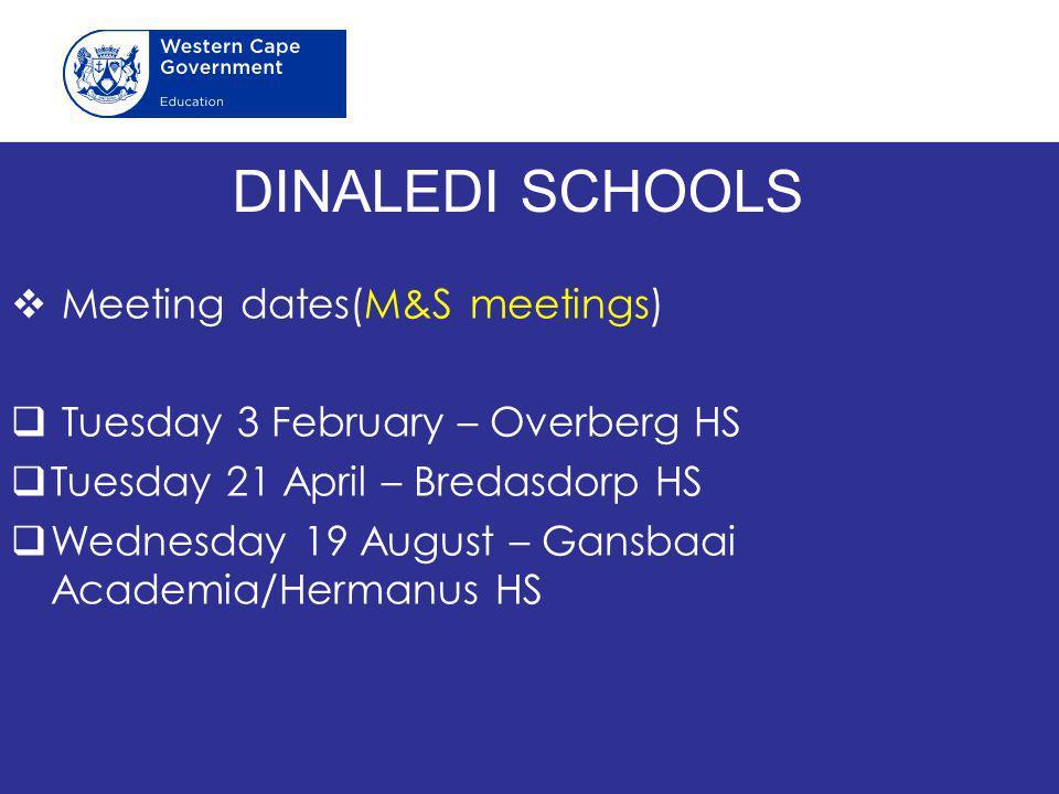 DINALEDI SCHOOLS  Meeting dates(M&S meetings)  Tuesday 3 February – Overberg HS  Tuesday 21 April – Bredasdorp HS  Wednesday 19 August – Gansbaai Academia/Hermanus HS