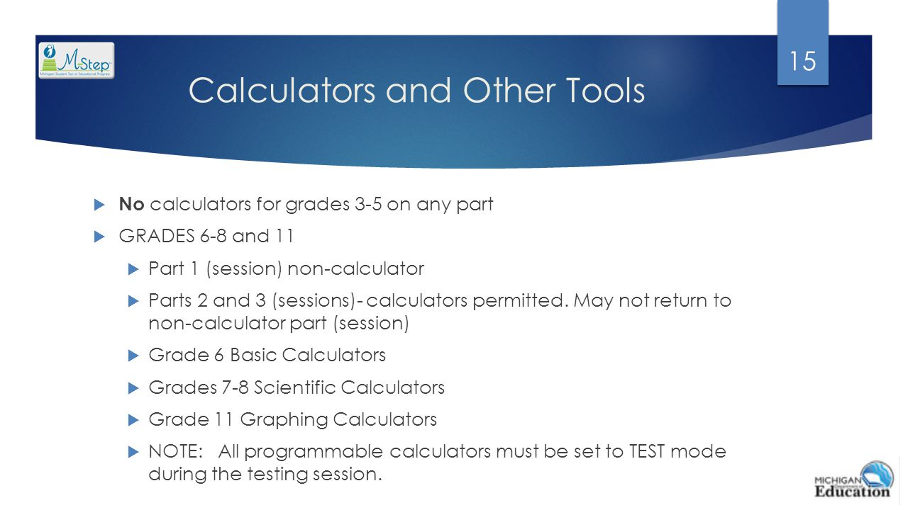 Calculators and Other Tools  No calculators for grades 3-5 on any part  GRADES 6-8 and 11  Part 1 (session) non-calculator  Parts 2 and 3 (session