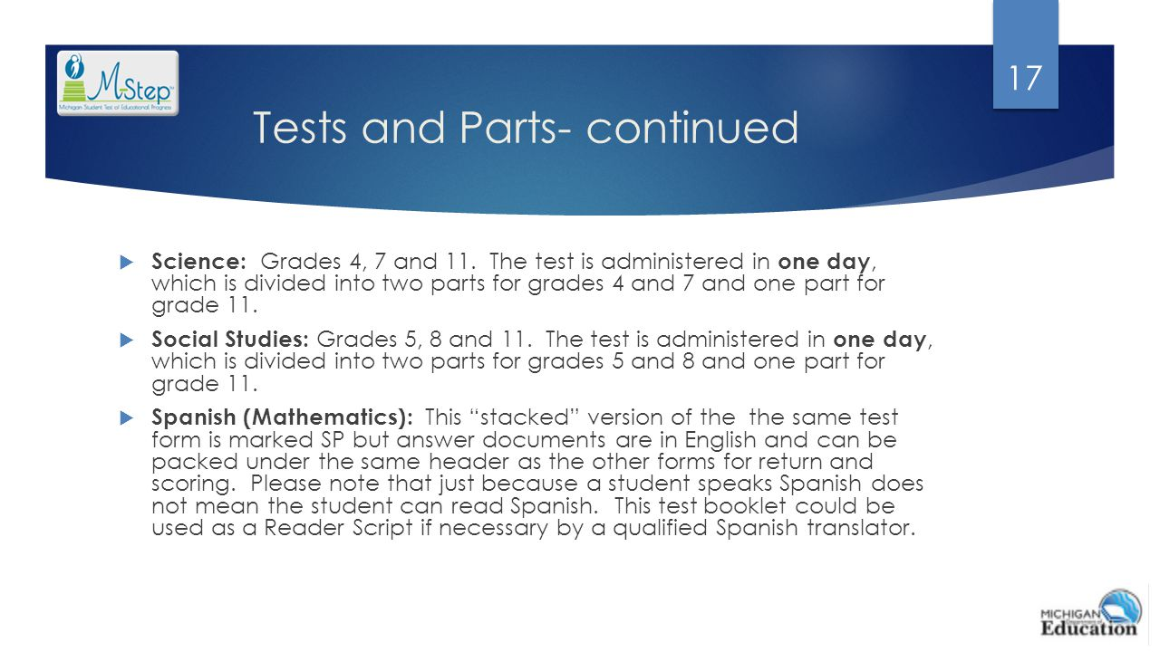 Tests and Parts- continued  Science: Grades 4, 7 and 11. The test is administered in one day, which is divided into two parts for grades 4 and 7 and