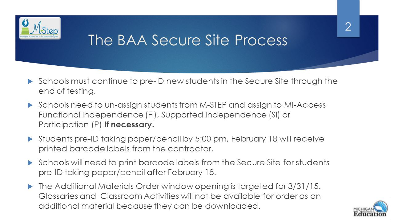 The BAA Secure Site Process  Schools must continue to pre-ID new students in the Secure Site through the end of testing.  Schools need to un-assign