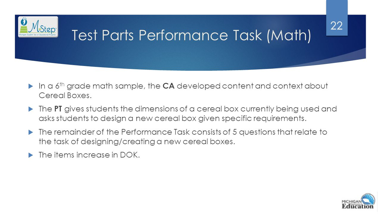 Test Parts Performance Task (Math)  In a 6 th grade math sample, the CA developed content and context about Cereal Boxes.  The PT gives students the
